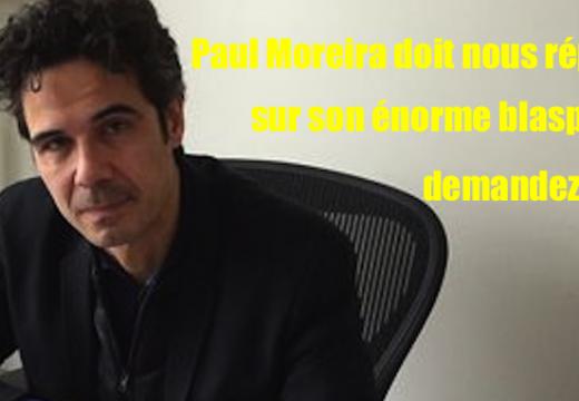 Paul Moreira doit s'expliquer sur son blasphème : demandons-le lui !