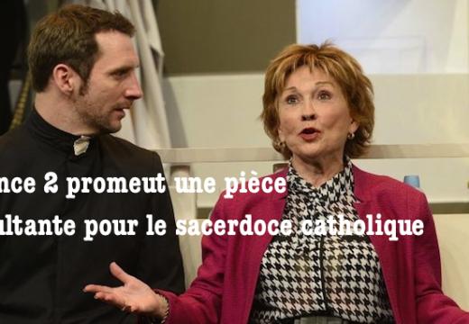 France 2 fait de la réclame pour une pièce de théâtre insultante pour le sacerdoce