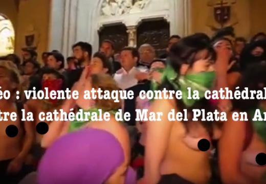 Vidéo : attaque gauchisto-féministe contre la cathédrale de Mar del Plata