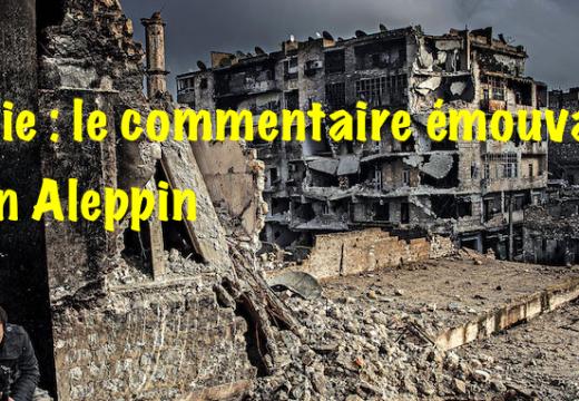 Syrie : un émouvant commentaire nous arrive d'Alep…