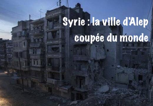 Alep : la situation tragique d'une ville coupée du monde