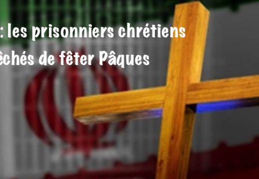 Iran ; les prisonniers chrétiens empêchés de fêter Pâques