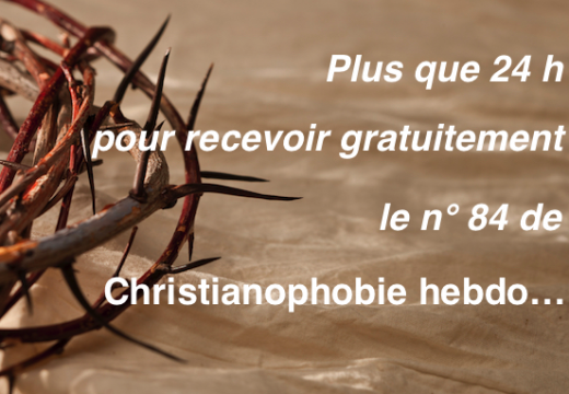 """Plus que 24 h pour recevoir gratuitement """"Christianophobie hebdo"""" n° 84 !"""
