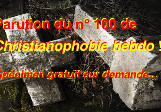 """Le n° 100 de """"Christianophobie hebdo"""" vient de paraître !"""