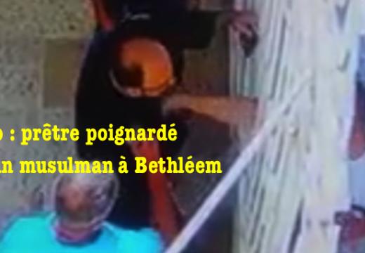 Vidéo : prêtre poignardé par un musulman à Bethléem