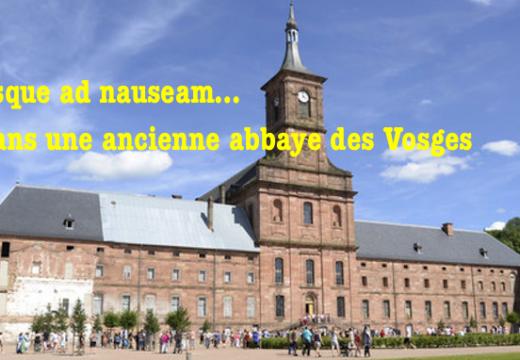 Usque ad nauseam… et dans une ancienne abbaye des Vosges